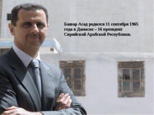 Башар Асад родился 11 сентября 1965 года в Дамаске – 16 президент Сирийской А