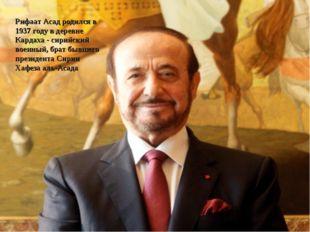 Рифаат Асад родился в 1937 году в деревне Кардаха - сирийский военный, брат б