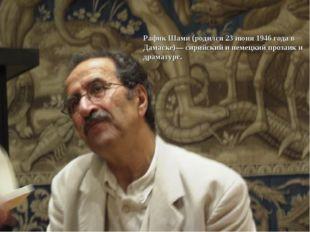 Рафик Шами (родился 23 июня 1946 года в Дамаске)— сирийский и немецкий прозаи
