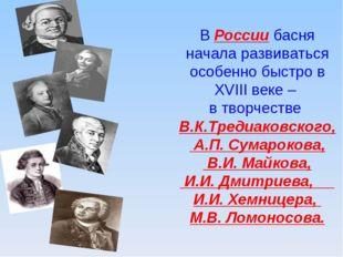 В России басня начала развиваться особенно быстро в XVIII веке – в творчестве