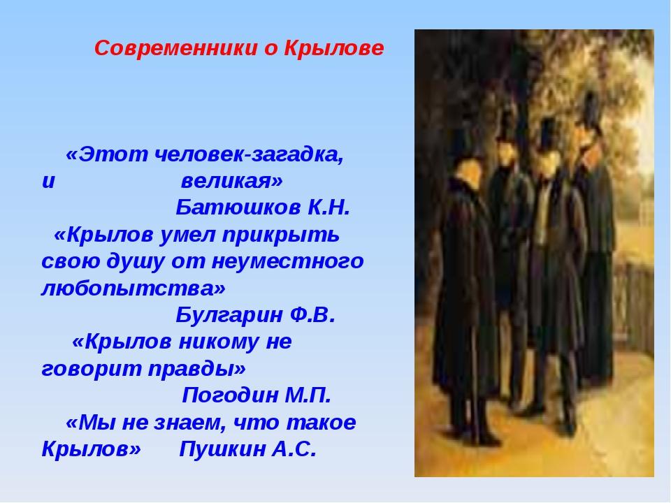 Современники о Крылове «Этот человек-загадка, и великая» Батюшков К.Н. «Кры...