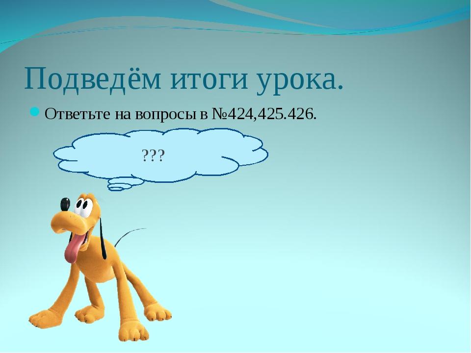 Подведём итоги урока. Ответьте на вопросы в №424,425.426. ???
