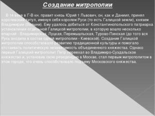 Создание митрополии В 14 веке в Г-В кн. правит князь Юрий 1 Львович, он, как