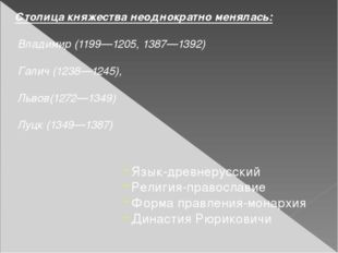 Столица княжества неоднократно менялась: Владимир (1199—1205, 1387—1392) Гали