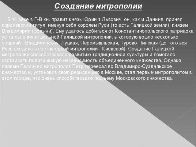 Создание митрополии В 14 веке в Г-В кн. правит князь Юрий 1 Львович, он, как...