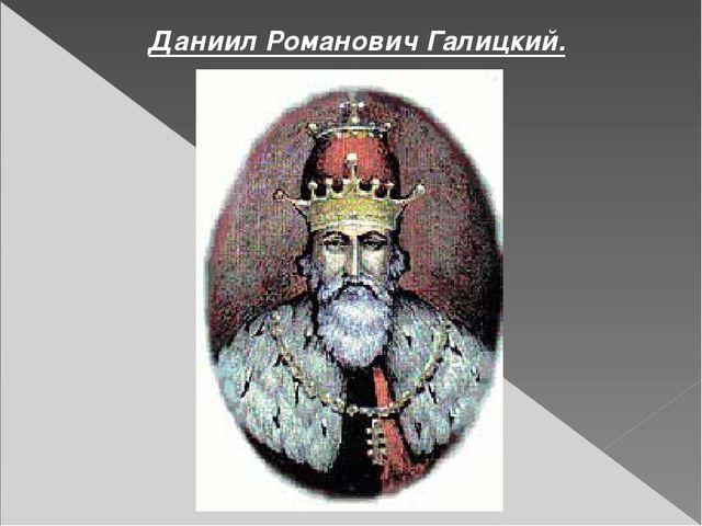 Даниил Романович Галицкий.