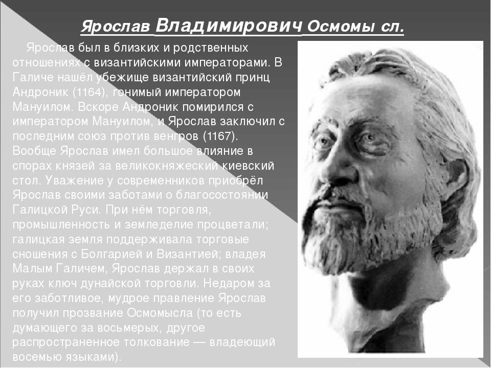 Ярослав был в близких и родственных отношениях с византийскими императорами....