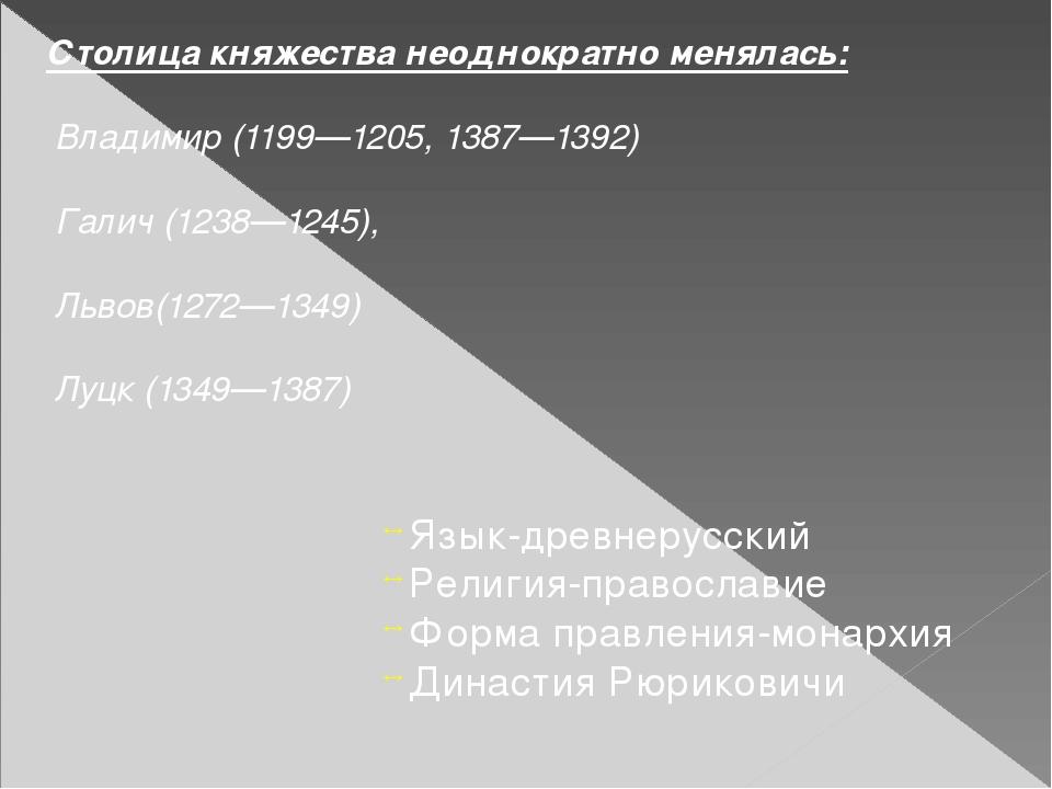 Столица княжества неоднократно менялась: Владимир (1199—1205, 1387—1392) Гали...