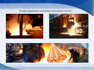 Из рудосодержащих ископаемых выплавляют металл: