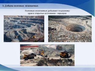 3. Добыча полезных ископаемых Полезные ископаемые добывают по-разному: одни в