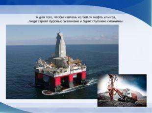 А для того, чтобы извлечь из Земли нефть или газ, люди строят буровые устано