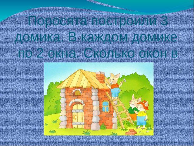 Поросята построили 3 домика. В каждом домике по 2 окна. Сколько окон в трёх д...