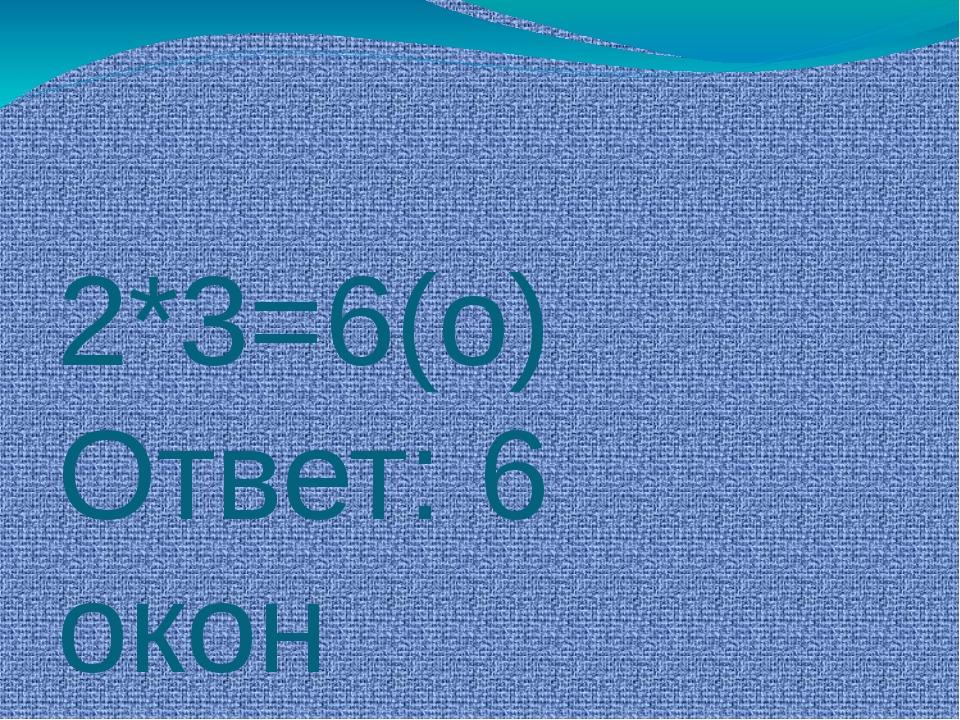 2*3=6(о) Ответ: 6 окон