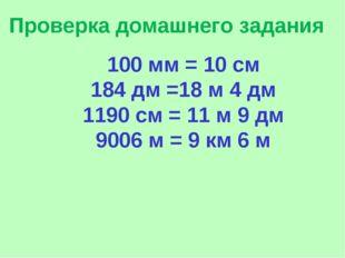 Проверка домашнего задания 100 мм = 10 см 184 дм =18 м 4 дм 1190 см = 11 м 9