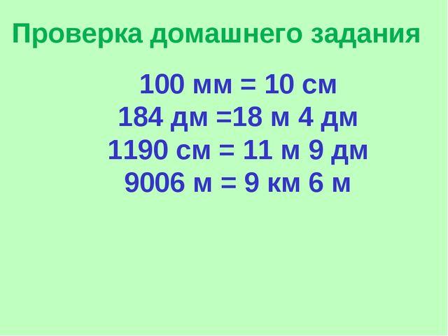 Проверка домашнего задания 100 мм = 10 см 184 дм =18 м 4 дм 1190 см = 11 м 9...