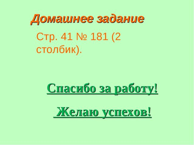 Домашнее задание Стр. 41 № 181 (2 столбик). Спасибо за работу! Желаю успехов!