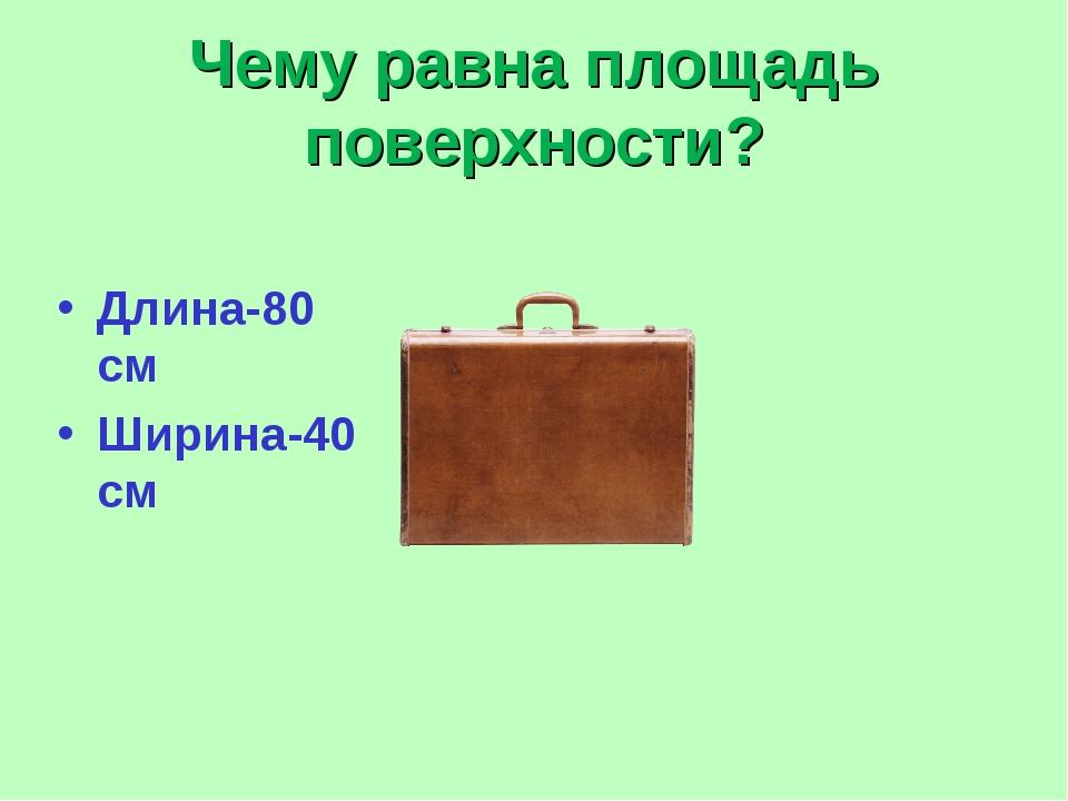Чему равна площадь поверхности? Длина-80 см Ширина-40 см