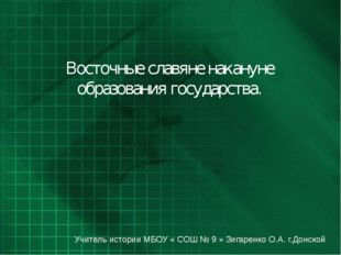 Восточные славяне накануне образования государства. Учитель истории МБОУ « СО