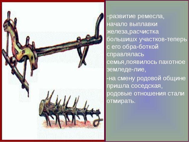 -развитие ремесла, начало выплавки железа,расчистка большишх участков-теперь...