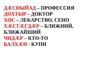 ДÆСНЫЙАД – ПРОФЕССИЯ ДОХТЫР – ДОКТОР ХОС – ЛЕКАРСТВО, СЕНО ХÆСТÆГДÆР – БЛИЖНИ