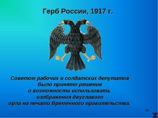 * Герб России, 1917 г. Советом рабочих и солдатских депутатов было принято ре