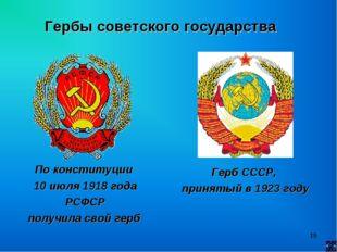 * Гербы советского государства По конституции 10 июля 1918 года РСФСР получил