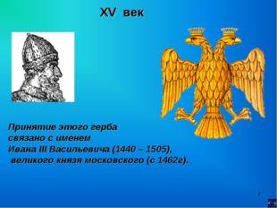 * XV век Принятие этого герба связано с именем Ивана III Васильевича (1440 –