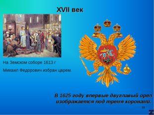 * XVII век На Земском соборе 1613 г Михаил Федорович избран царем. В 1625 год