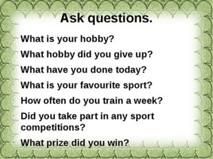 Ask questions. What is your hobby? What hobby did you give up? What have you