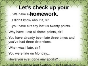 Let's check up your homework. …We have ever had. …I didn't know about it, sir