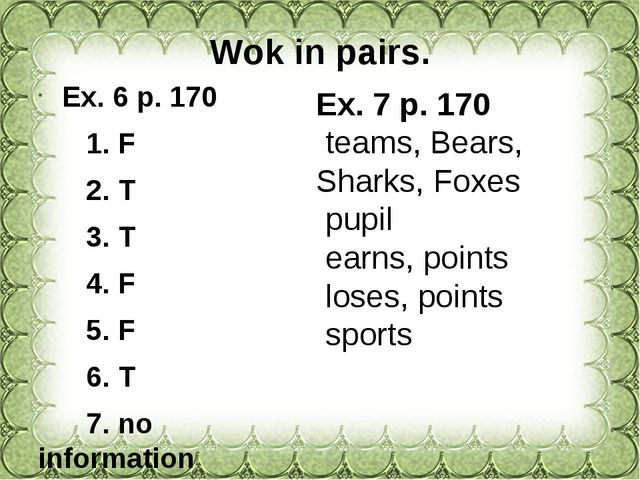 Wok in pairs. Ex. 6 p. 170 1. F 2. T 3. T 4. F 5. F 6. T 7. no information 8....