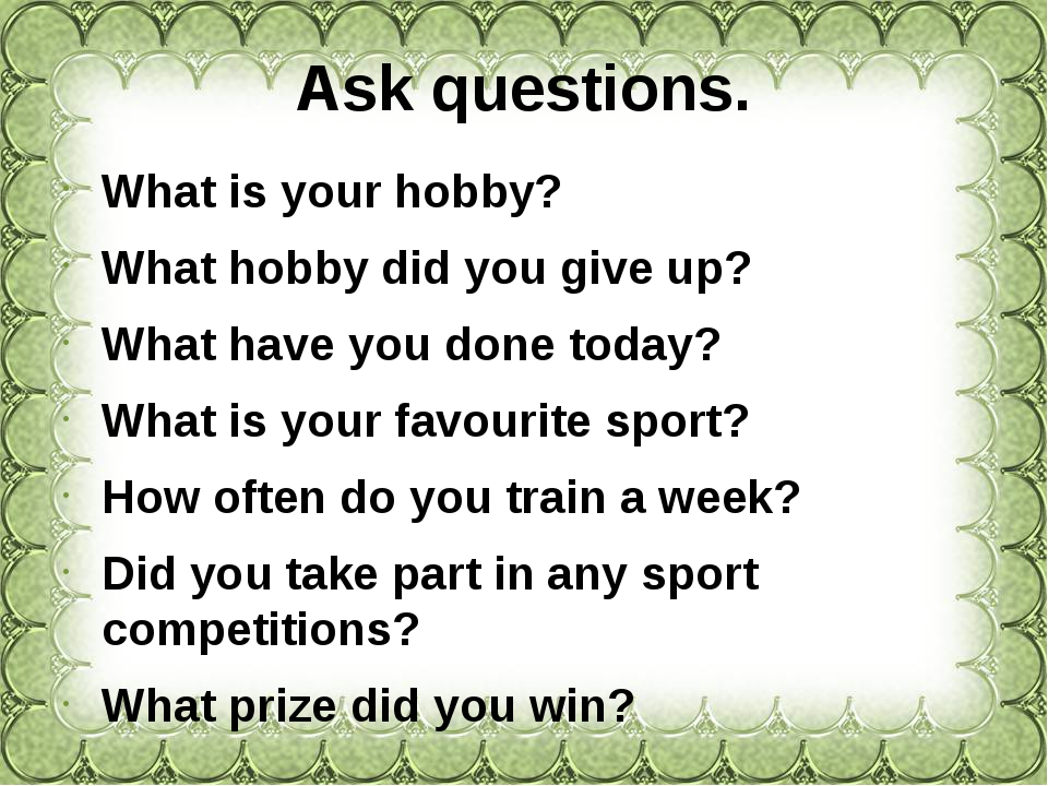 Ask questions. What is your hobby? What hobby did you give up? What have you...