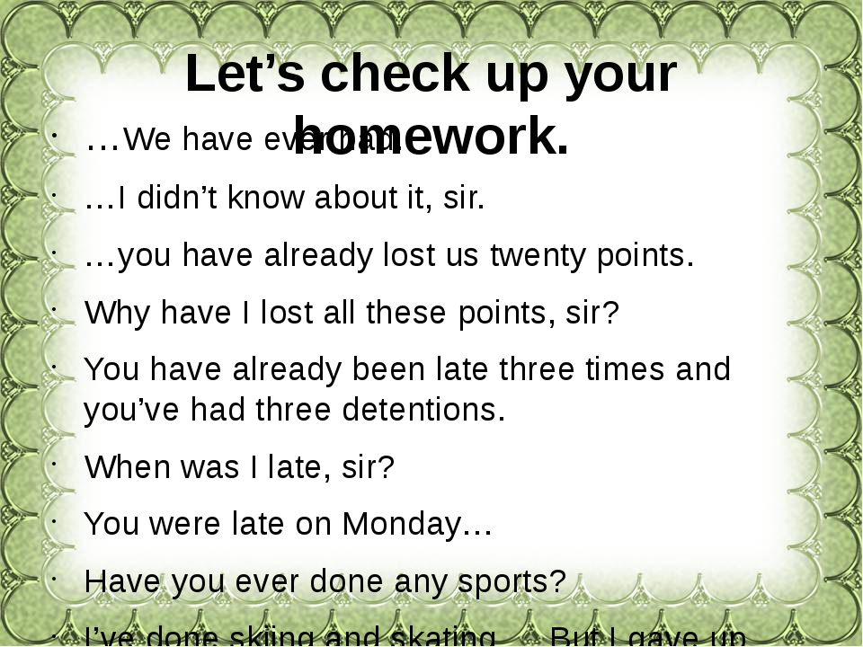 Let's check up your homework. …We have ever had. …I didn't know about it, sir...