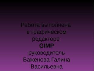 Работа выполнена в графическом редакторе GIMP руководитель Баженова Галина Ва
