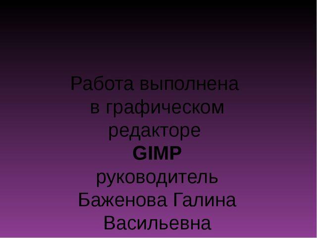 Работа выполнена в графическом редакторе GIMP руководитель Баженова Галина Ва...