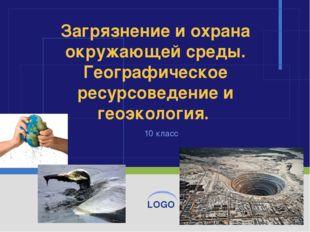 10 класс Загрязнение и охрана окружающей среды. Географическое ресурсоведение