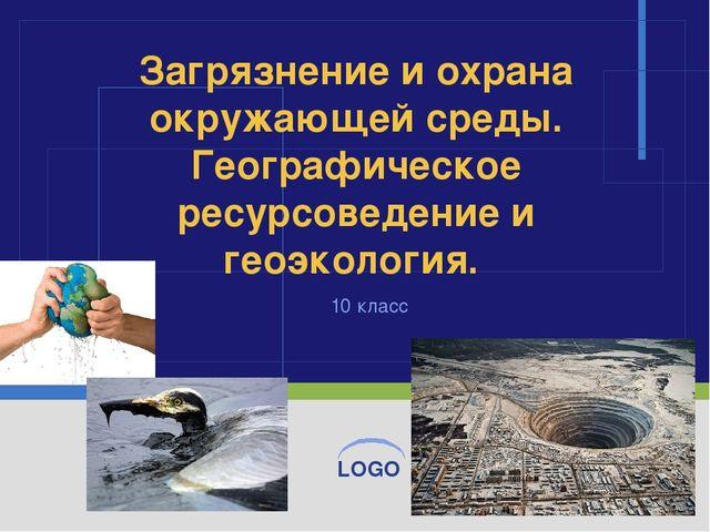 10 класс Загрязнение и охрана окружающей среды. Географическое ресурсоведение...