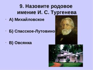 А) Михайловское Б) Спасское-Лутовиново В) Овсянка 9. Назовите родовое имение