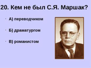 А) переводчиком Б) драматургом В) романистом 20. Кем не был С.Я. Маршак?