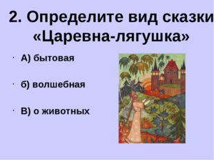 А) бытовая б) волшебная В) о животных 2. Определите вид сказки «Царевна-лягу