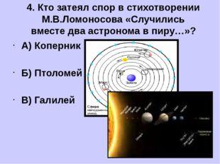 А) Коперник Б) Птоломей В) Галилей 4. Кто затеял спор в стихотворении М.В.Ло