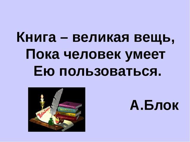 Книга – великая вещь, Пока человек умеет Ею пользоваться. А.Блок