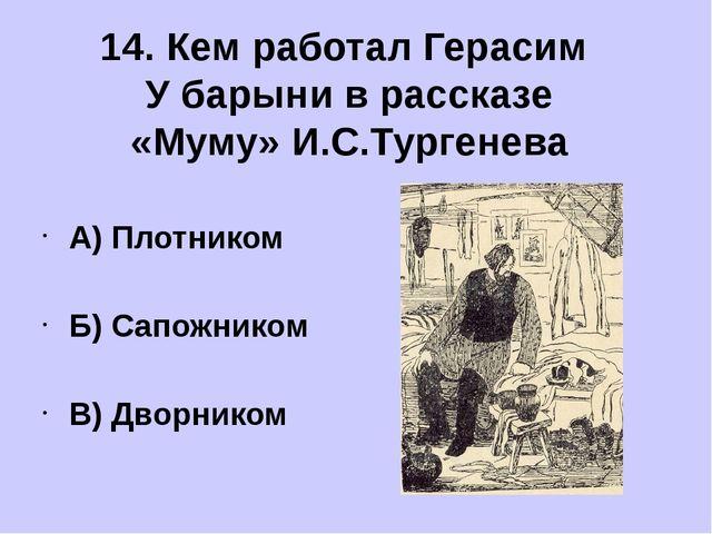 А) Плотником Б) Сапожником В) Дворником 14. Кем работал Герасим У барыни в р...