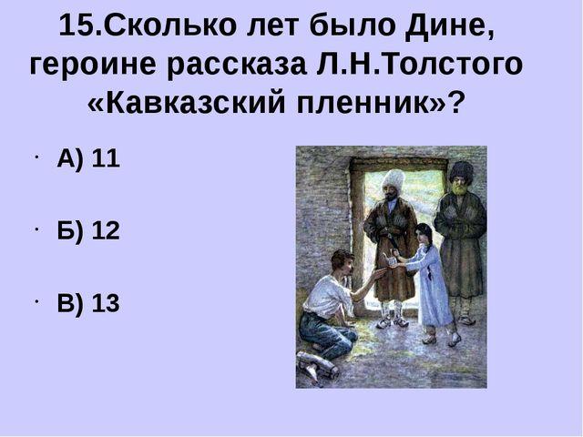 А) 11 Б) 12 В) 13 15.Сколько лет было Дине, героине рассказа Л.Н.Толстого «К...