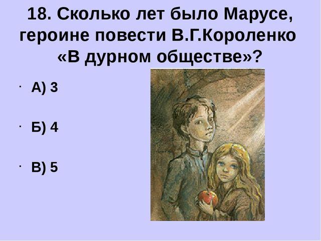 А) 3 Б) 4 В) 5 18. Сколько лет было Марусе, героине повести В.Г.Короленко «В...