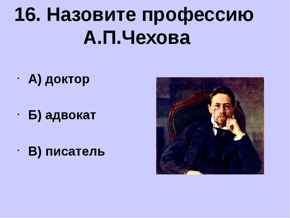 А) доктор Б) адвокат В) писатель 16. Назовите профессию А.П.Чехова