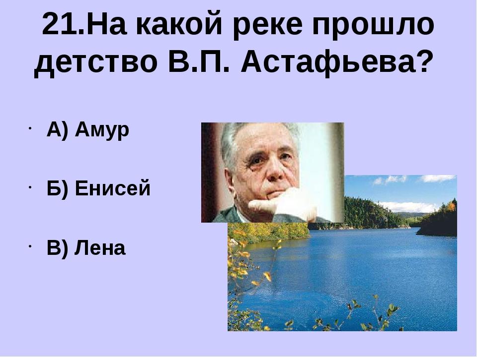 А) Амур Б) Енисей В) Лена 21.На какой реке прошло детство В.П. Астафьева?
