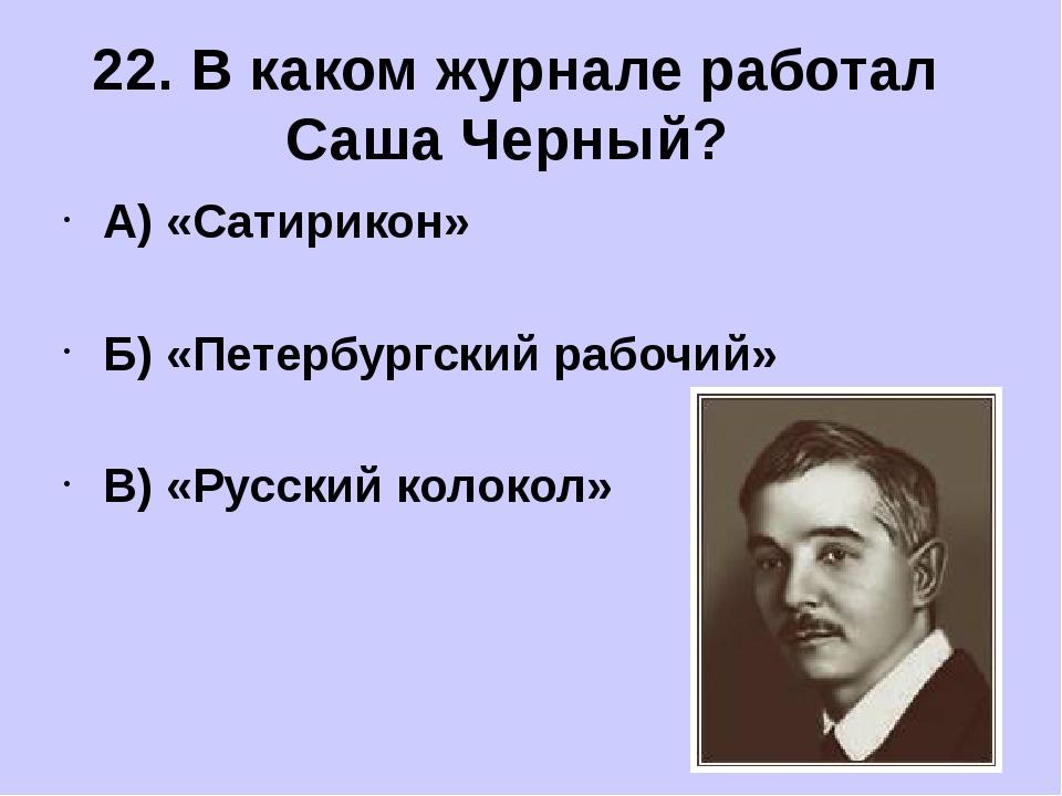А) «Сатирикон» Б) «Петербургский рабочий» В) «Русский колокол» 22. В каком ж...