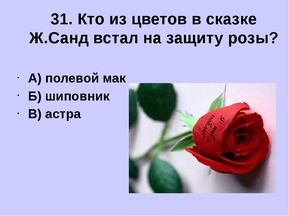 А) полевой мак Б) шиповник В) астра 31. Кто из цветов в сказке Ж.Санд встал...