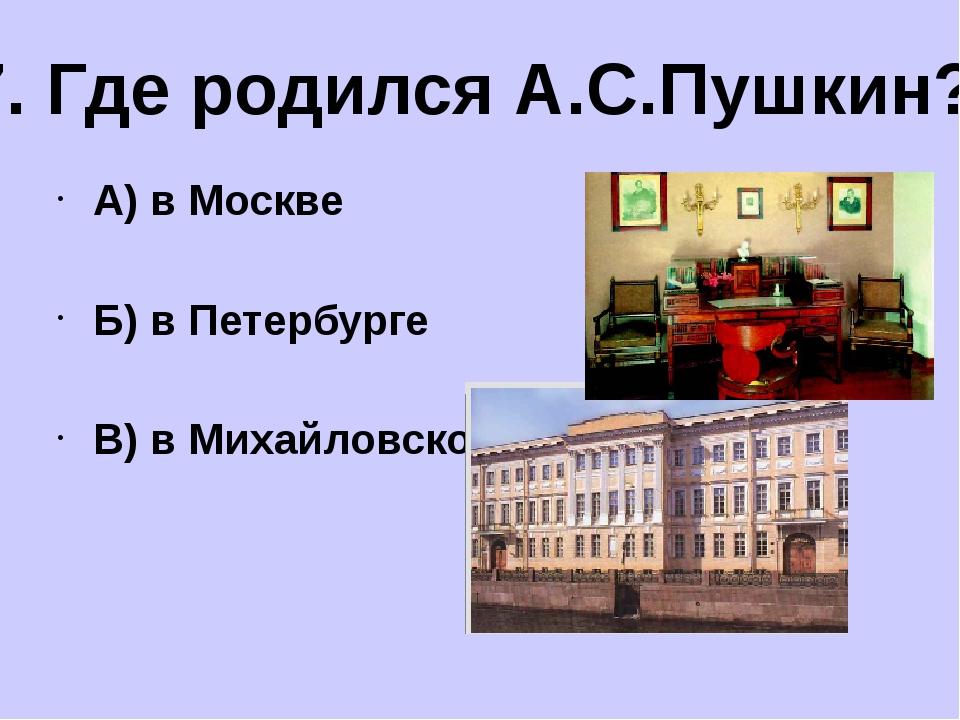 А) в Москве Б) в Петербурге В) в Михайловском 7. Где родился А.С.Пушкин?